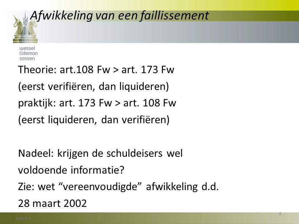 Afwikkeling van een faillissement Theorie: art.108 Fw > art. 173 Fw (eerst verifiëren, dan liquideren) praktijk: art. 173 Fw > art. 108 Fw (eerst liqu