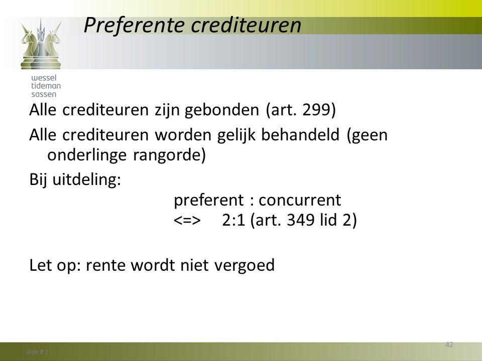 Preferente crediteuren Alle crediteuren zijn gebonden (art. 299) Alle crediteuren worden gelijk behandeld (geen onderlinge rangorde) Bij uitdeling: pr