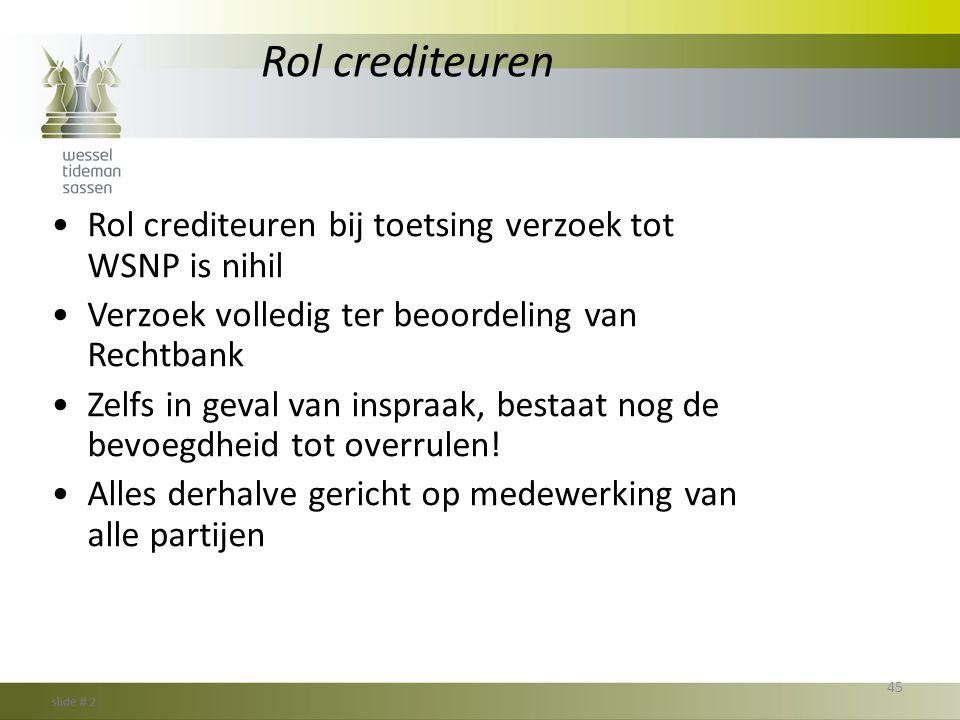 Rol crediteuren •Rol crediteuren bij toetsing verzoek tot WSNP is nihil •Verzoek volledig ter beoordeling van Rechtbank •Zelfs in geval van inspraak,