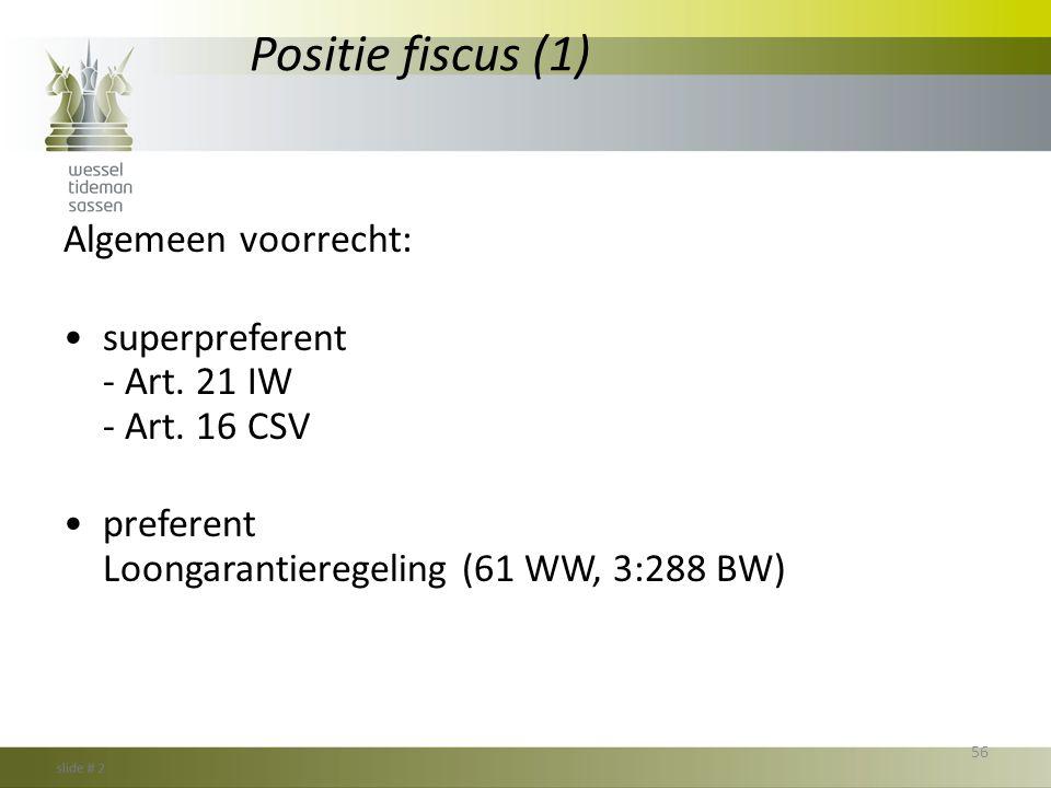 Positie fiscus (1) Algemeen voorrecht: •superpreferent - Art. 21 IW - Art. 16 CSV •preferent Loongarantieregeling (61 WW, 3:288 BW) 56