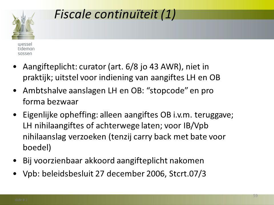 Fiscale continuïteit (1) •Aangifteplicht: curator (art. 6/8 jo 43 AWR), niet in praktijk; uitstel voor indiening van aangiftes LH en OB •Ambtshalve aa