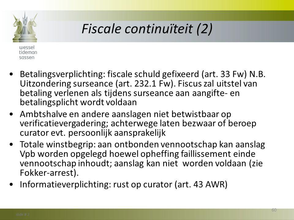 Fiscale continuïteit (2) •Betalingsverplichting: fiscale schuld gefixeerd (art. 33 Fw) N.B. Uitzondering surseance (art. 232.1 Fw). Fiscus zal uitstel