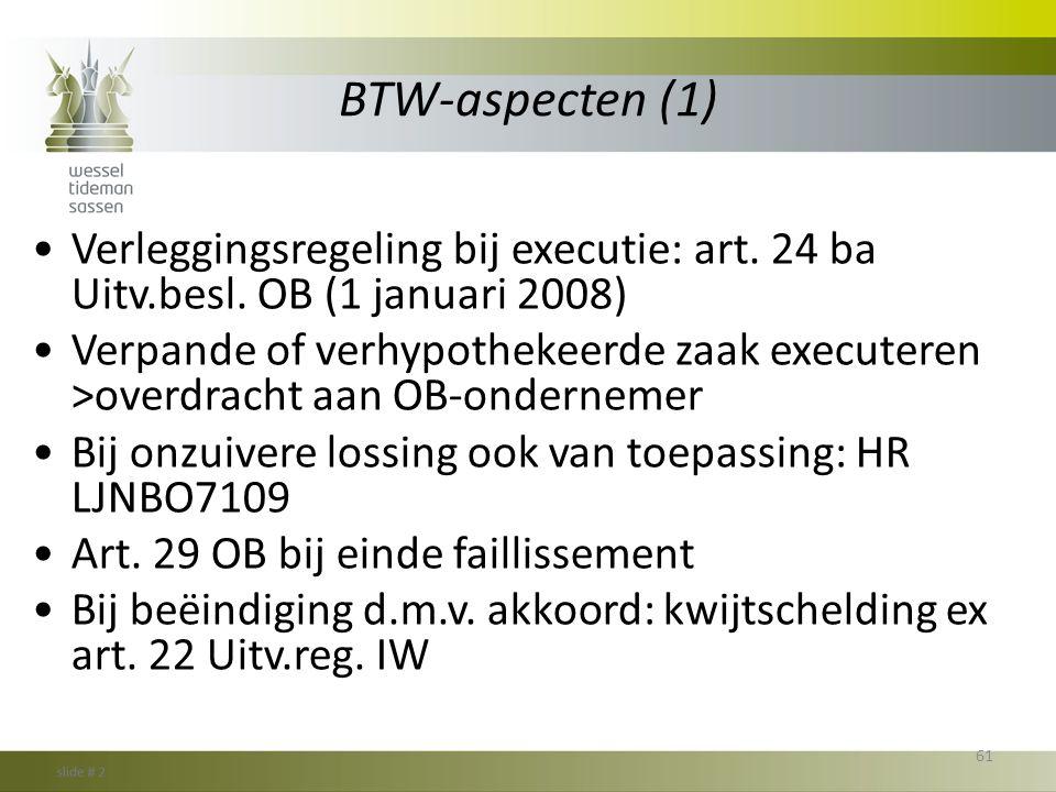BTW-aspecten (1) •Verleggingsregeling bij executie: art. 24 ba Uitv.besl. OB (1 januari 2008) •Verpande of verhypothekeerde zaak executeren >overdrach