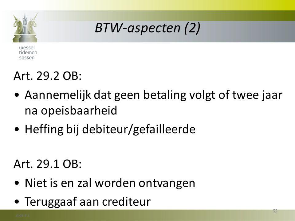 BTW-aspecten (2) Art. 29.2 OB: •Aannemelijk dat geen betaling volgt of twee jaar na opeisbaarheid •Heffing bij debiteur/gefailleerde Art. 29.1 OB: •Ni