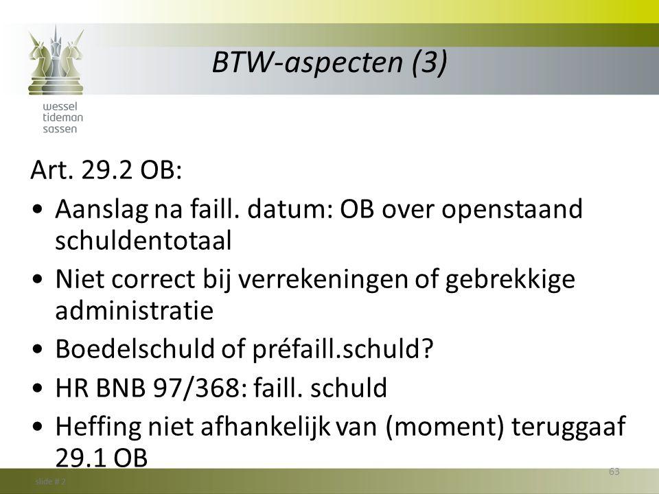 BTW-aspecten (3) Art. 29.2 OB: •Aanslag na faill. datum: OB over openstaand schuldentotaal •Niet correct bij verrekeningen of gebrekkige administratie