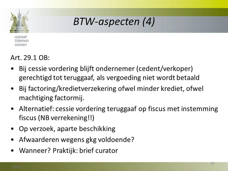 BTW-aspecten (4) Art. 29.1 OB: •Bij cessie vordering blijft ondernemer (cedent/verkoper) gerechtigd tot teruggaaf, als vergoeding niet wordt betaald •