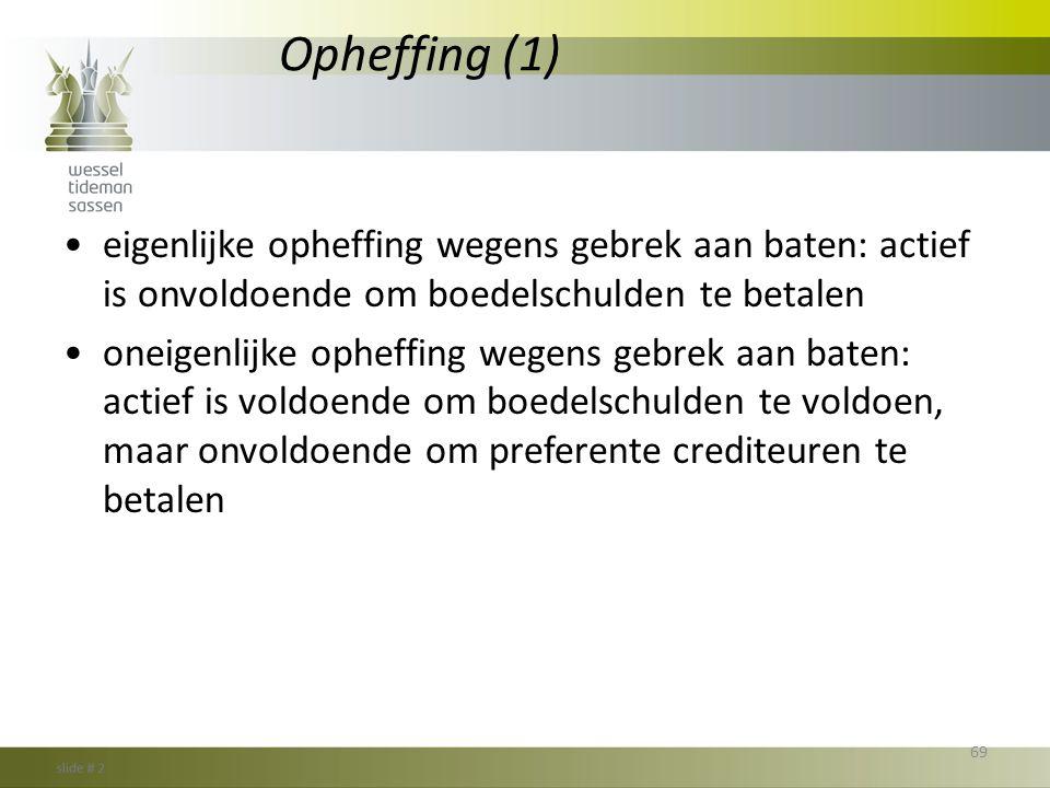 Opheffing (1) •eigenlijke opheffing wegens gebrek aan baten: actief is onvoldoende om boedelschulden te betalen •oneigenlijke opheffing wegens gebrek