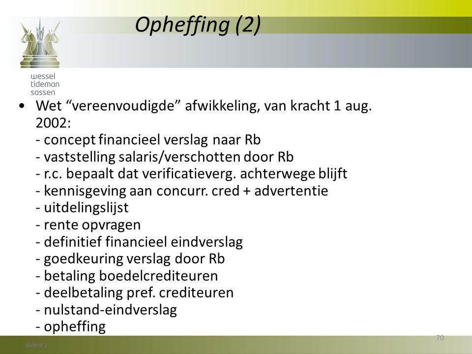 """Opheffing (2) •Wet """"vereenvoudigde"""" afwikkeling, van kracht 1 aug. 2002: - concept financieel verslag naar Rb - vaststelling salaris/verschotten door"""