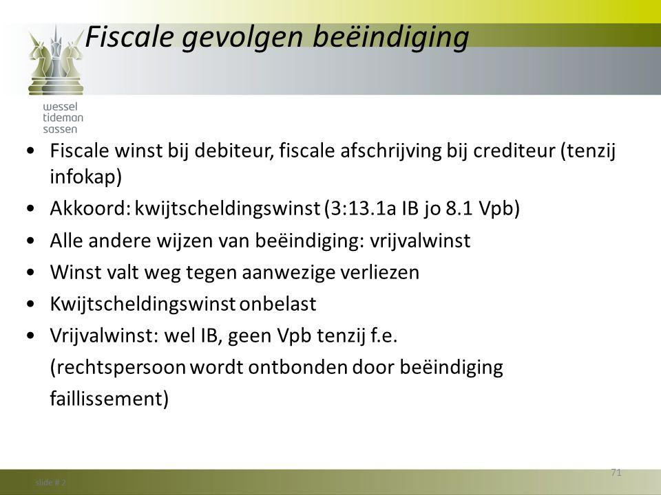 Fiscale gevolgen beëindiging •Fiscale winst bij debiteur, fiscale afschrijving bij crediteur (tenzij infokap) •Akkoord: kwijtscheldingswinst (3:13.1a