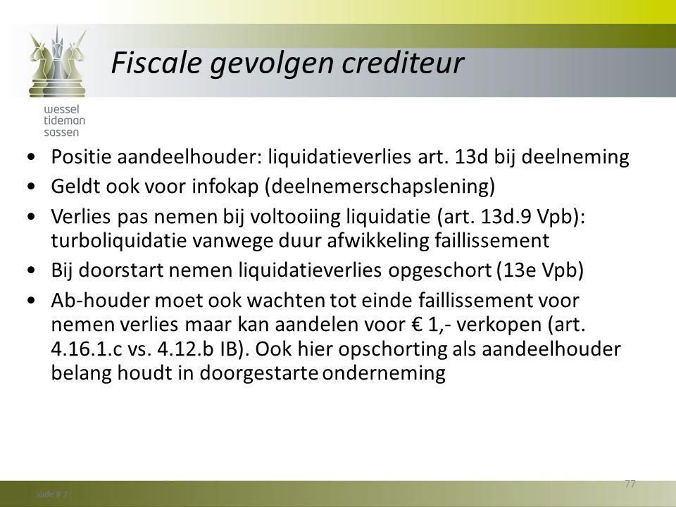 Fiscale gevolgen crediteur •Positie aandeelhouder: liquidatieverlies art. 13d bij deelneming •Geldt ook voor infokap (deelnemerschapslening) •Verlies