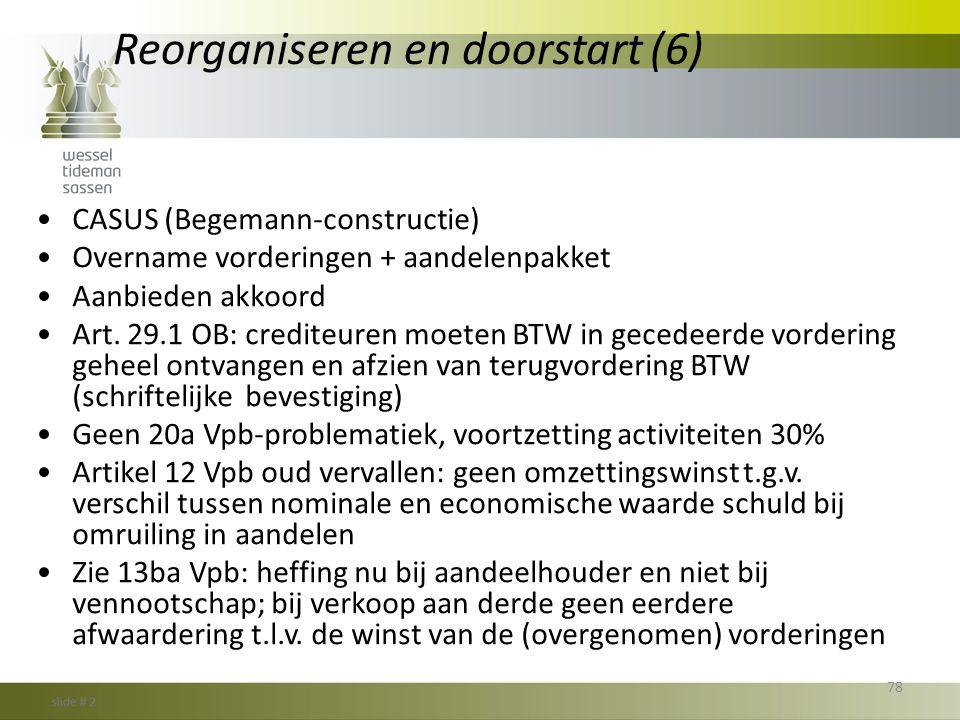 Reorganiseren en doorstart (6) •CASUS (Begemann-constructie) •Overname vorderingen + aandelenpakket •Aanbieden akkoord •Art. 29.1 OB: crediteuren moet