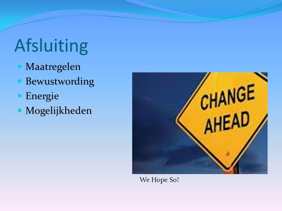 Afsluiting  Maatregelen  Bewustwording  Energie  Mogelijkheden We Hope So!