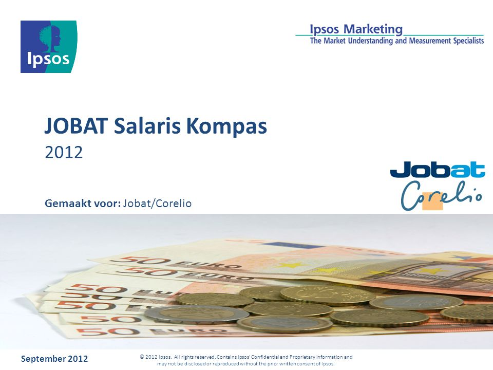 JOBAT Salaris Kompas 2012 September 2012 © 2012 Ipsos. All rights reserved. Contains Ipsos' Confidential and Proprietary information and may not be di