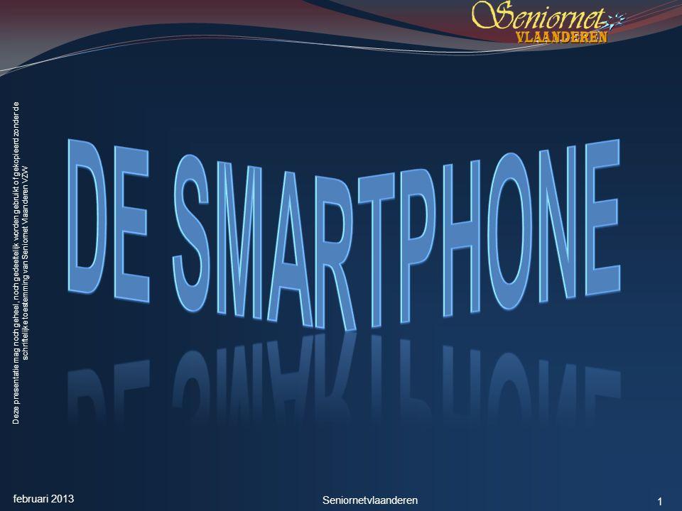 Deze presentatie mag noch geheel, noch gedeeltelijk worden gebruikt of gekopieerd zonder de schriftelijke toestemming van Seniornet Vlaanderen VZW De Smartphone - Deel 1 februari 2013 Seniornetvlaanderen 2