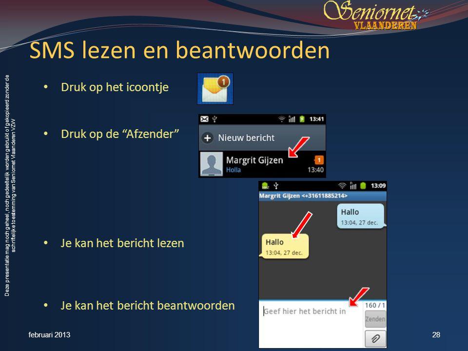 Deze presentatie mag noch geheel, noch gedeeltelijk worden gebruikt of gekopieerd zonder de schriftelijke toestemming van Seniornet Vlaanderen VZW SMS lezen en beantwoorden • Druk op het icoontje • Druk op de Afzender • Je kan het bericht lezen • Je kan het bericht beantwoorden februari 201328