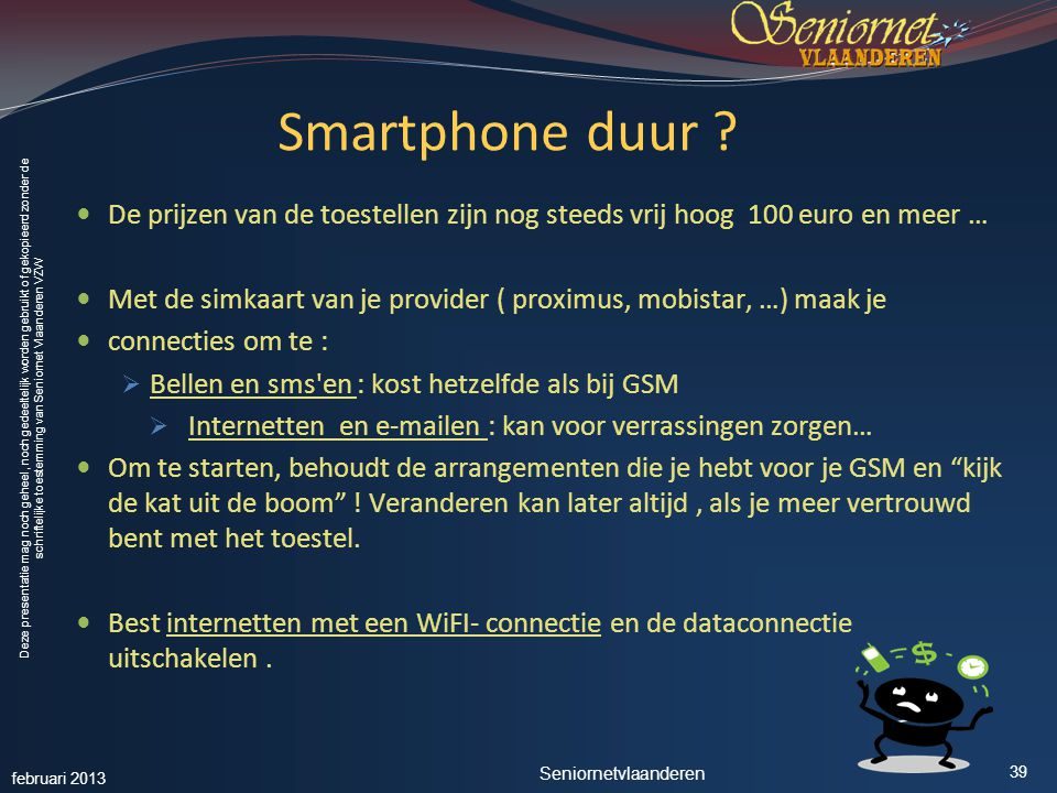 Deze presentatie mag noch geheel, noch gedeeltelijk worden gebruikt of gekopieerd zonder de schriftelijke toestemming van Seniornet Vlaanderen VZW Smartphone duur .