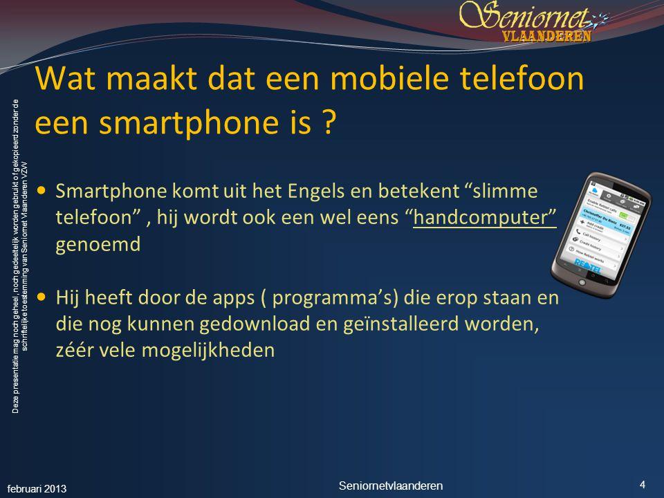 Deze presentatie mag noch geheel, noch gedeeltelijk worden gebruikt of gekopieerd zonder de schriftelijke toestemming van Seniornet Vlaanderen VZW Wat maakt dat een mobiele telefoon een smartphone is .