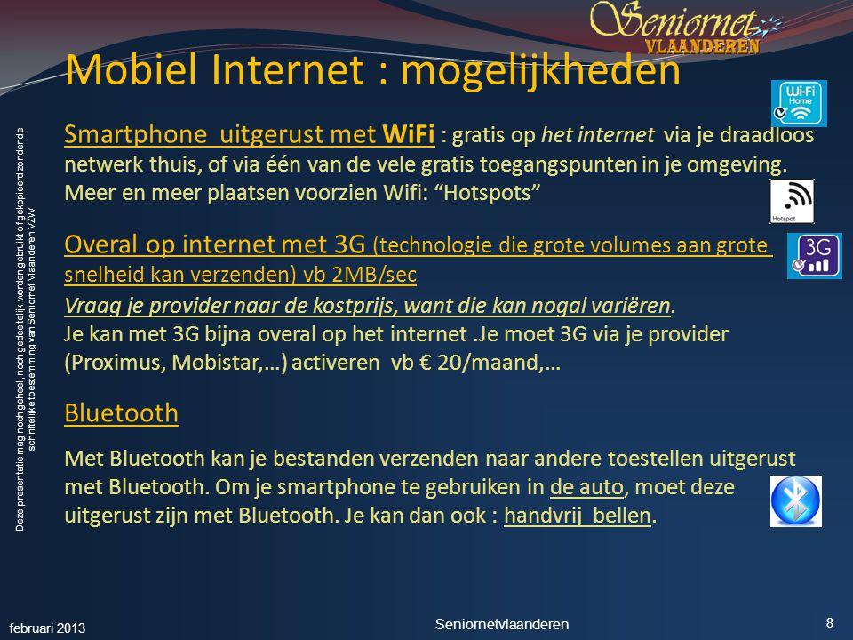 Deze presentatie mag noch geheel, noch gedeeltelijk worden gebruikt of gekopieerd zonder de schriftelijke toestemming van Seniornet Vlaanderen VZW Mobiel Internet : mogelijkheden Smartphone uitgerust met WiFi : gratis op het internet via je draadloos netwerk thuis, of via één van de vele gratis toegangspunten in je omgeving.
