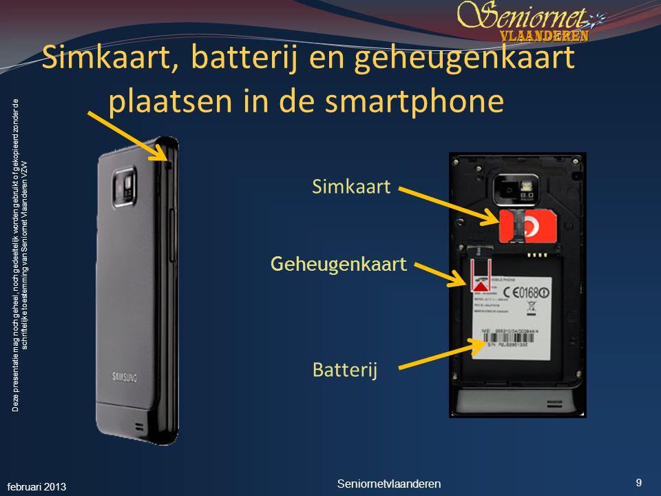 Deze presentatie mag noch geheel, noch gedeeltelijk worden gebruikt of gekopieerd zonder de schriftelijke toestemming van Seniornet Vlaanderen VZW Simkaart, batterij en geheugenkaart plaatsen in de smartphone Simkaart Geheugenkaart Batterij februari 2013 Seniornetvlaanderen 9