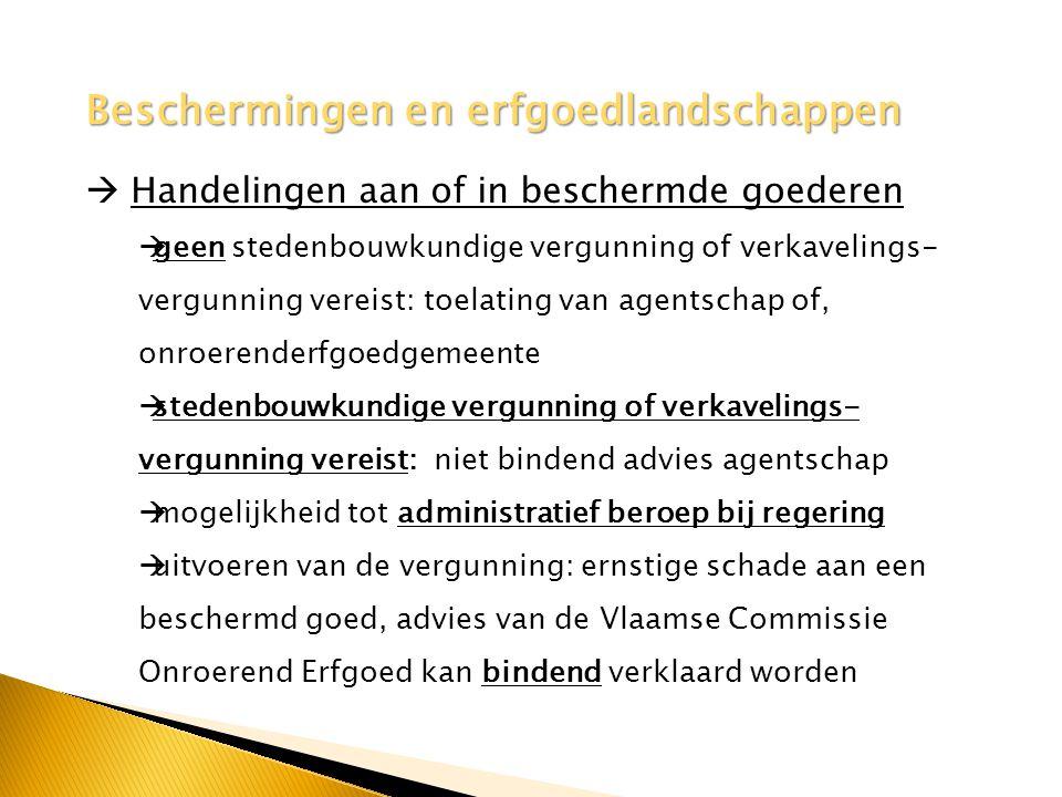 Beschermingen en erfgoedlandschappen  Handelingen aan of in beschermde goederen  geen stedenbouwkundige vergunning of verkavelings- vergunning vereist: toelating van agentschap of, onroerenderfgoedgemeente  stedenbouwkundige vergunning of verkavelings- vergunning vereist: niet bindend advies agentschap  mogelijkheid tot administratief beroep bij regering  uitvoeren van de vergunning: ernstige schade aan een beschermd goed, advies van de Vlaamse Commissie Onroerend Erfgoed kan bindend verklaard worden