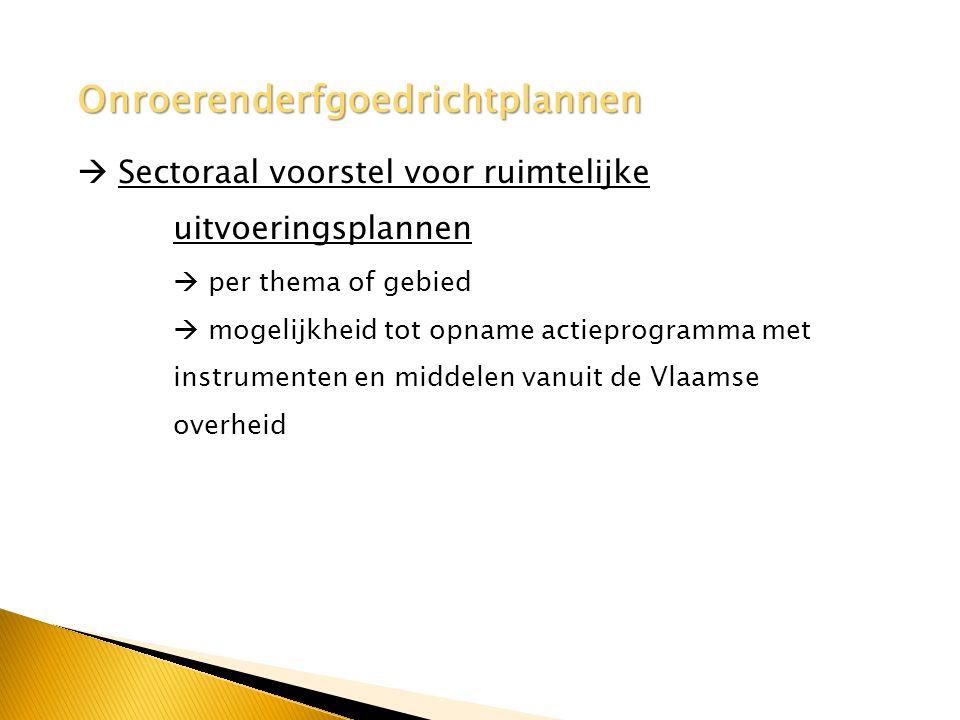 Onroerenderfgoedrichtplannen  Sectoraal voorstel voor ruimtelijke uitvoeringsplannen  per thema of gebied  mogelijkheid tot opname actieprogramma met instrumenten en middelen vanuit de Vlaamse overheid