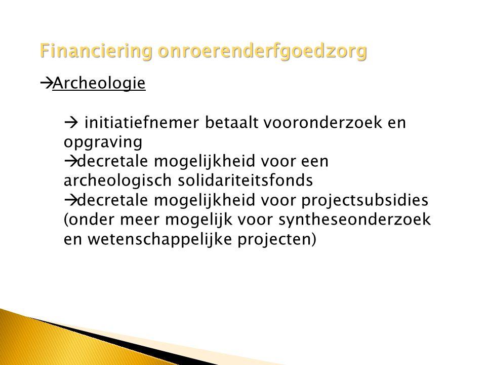 Financiering onroerenderfgoedzorg  Archeologie  initiatiefnemer betaalt vooronderzoek en opgraving  decretale mogelijkheid voor een archeologisch solidariteitsfonds  decretale mogelijkheid voor projectsubsidies (onder meer mogelijk voor syntheseonderzoek en wetenschappelijke projecten)