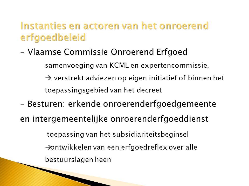 - Vlaamse Commissie Onroerend Erfgoed samenvoeging van KCML en expertencommissie,  verstrekt adviezen op eigen initiatief of binnen het toepassingsgebied van het decreet - Besturen: erkende onroerenderfgoedgemeente en intergemeentelijke onroerenderfgoeddienst toepassing van het subsidiariteitsbeginsel  ontwikkelen van een erfgoedreflex over alle bestuurslagen heen