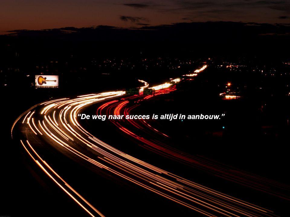 """""""De weg naar succes is altijd in aanbouw."""""""