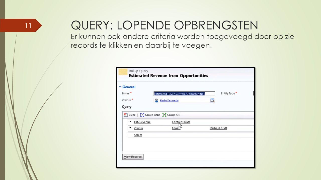 QUERY: LOPENDE OPBRENGSTEN Er kunnen ook andere criteria worden toegevoegd door op zie records te klikken en daarbij te voegen.