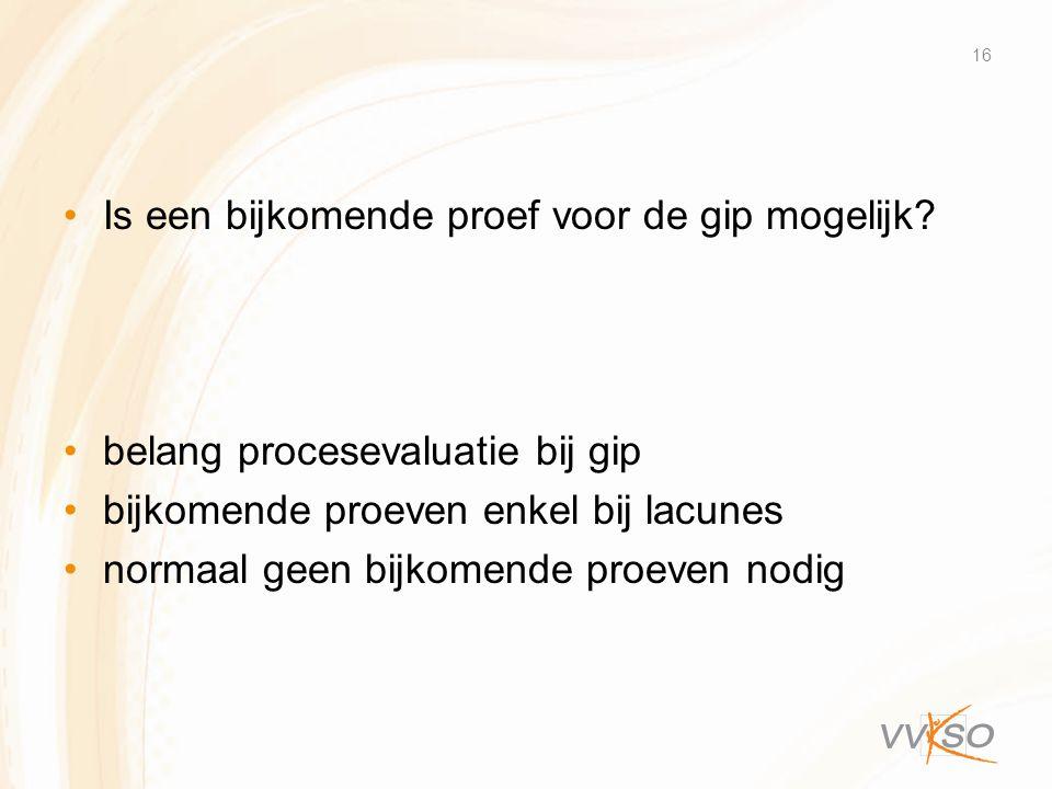 •Is een bijkomende proef voor de gip mogelijk? •belang procesevaluatie bij gip •bijkomende proeven enkel bij lacunes •normaal geen bijkomende proeven