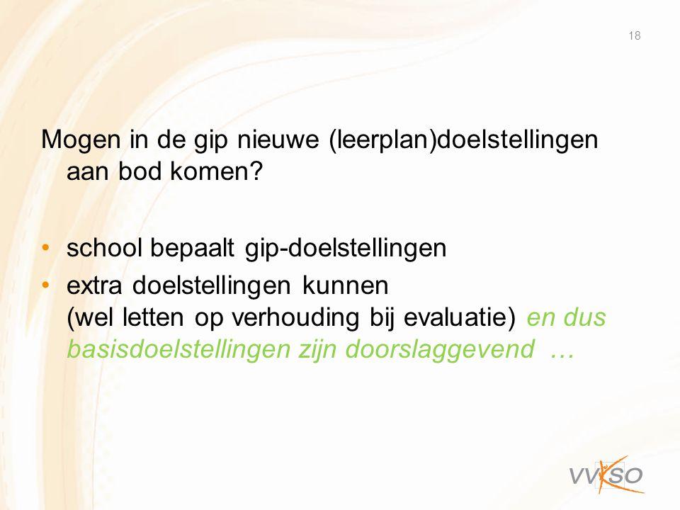 Mogen in de gip nieuwe (leerplan)doelstellingen aan bod komen? •school bepaalt gip-doelstellingen •extra doelstellingen kunnen (wel letten op verhoudi