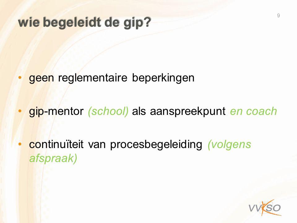wie begeleidt de gip? •geen reglementaire beperkingen •gip-mentor (school) als aanspreekpunt en coach •continuïteit van procesbegeleiding (volgens afs