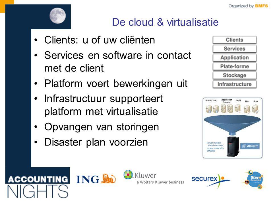 De cloud & virtualisatie •Clients: u of uw cliënten •Services en software in contact met de client •Platform voert bewerkingen uit •Infrastructuur supporteert platform met virtualisatie •Opvangen van storingen •Disaster plan voorzien