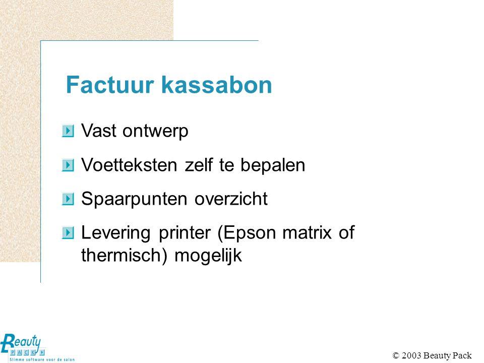 © 2003 Beauty Pack Factuur kassabon Vast ontwerp Voetteksten zelf te bepalen Spaarpunten overzicht Levering printer (Epson matrix of thermisch) mogelijk