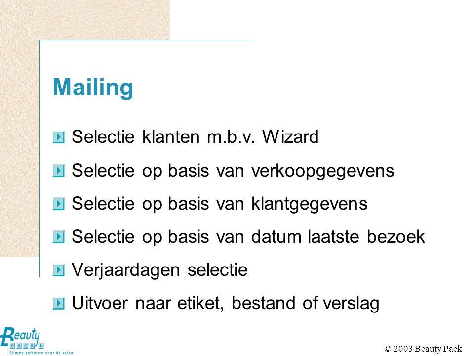 © 2003 Beauty Pack Mailing Selectie klanten m.b.v. Wizard Selectie op basis van verkoopgegevens Selectie op basis van klantgegevens Selectie op basis