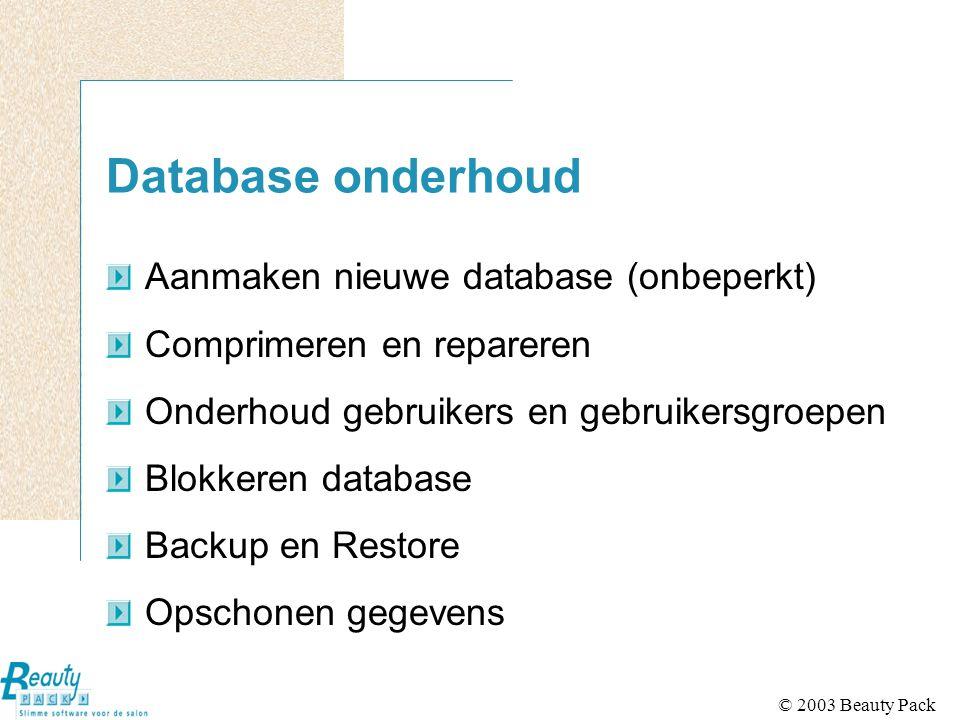 © 2003 Beauty Pack Database onderhoud Aanmaken nieuwe database (onbeperkt) Comprimeren en repareren Onderhoud gebruikers en gebruikersgroepen Blokkeren database Backup en Restore Opschonen gegevens