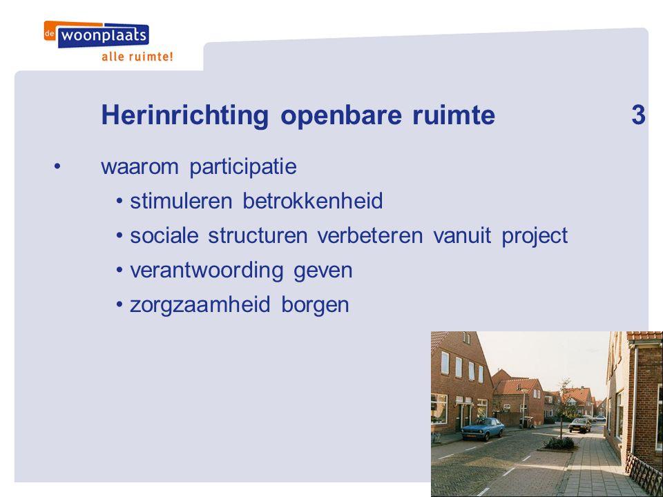 Herinrichting openbare ruimte3 •waarom participatie • stimuleren betrokkenheid • sociale structuren verbeteren vanuit project • verantwoording geven •