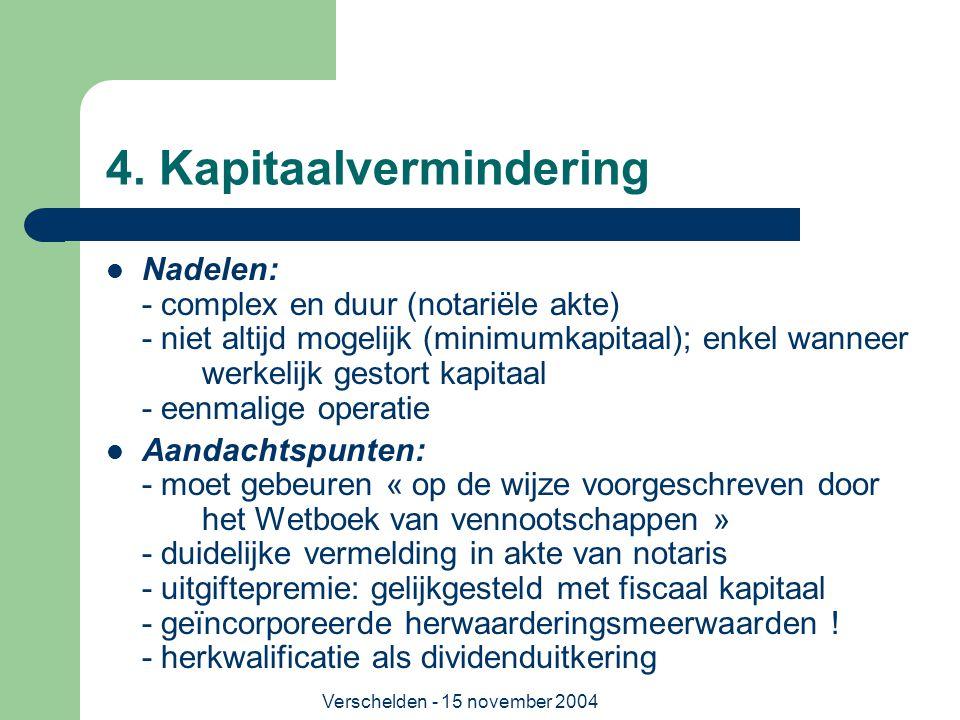 Verschelden - 15 november 2004 4. Kapitaalvermindering  Nadelen: - complex en duur (notariële akte) - niet altijd mogelijk (minimumkapitaal); enkel w