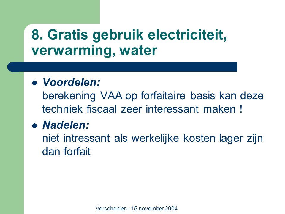 Verschelden - 15 november 2004 8. Gratis gebruik electriciteit, verwarming, water  Voordelen: berekening VAA op forfaitaire basis kan deze techniek f