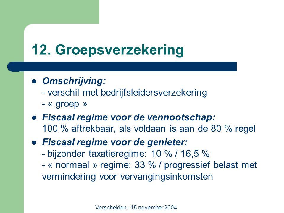 Verschelden - 15 november 2004 12. Groepsverzekering  Omschrijving: - verschil met bedrijfsleidersverzekering - « groep »  Fiscaal regime voor de ve