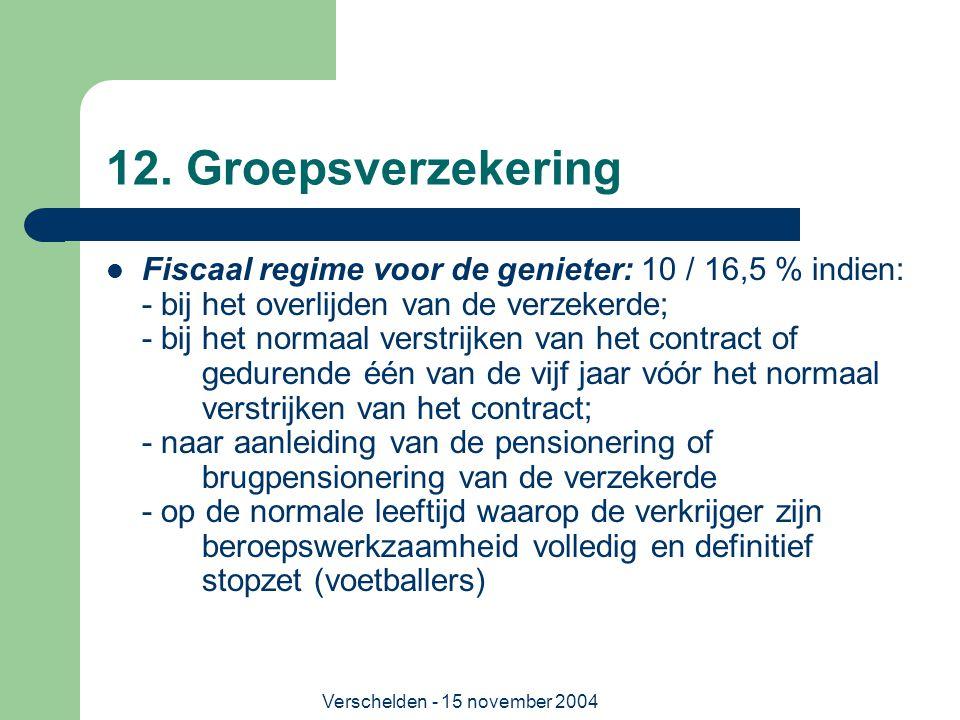 Verschelden - 15 november 2004 12. Groepsverzekering  Fiscaal regime voor de genieter: 10 / 16,5 % indien: - bij het overlijden van de verzekerde; -