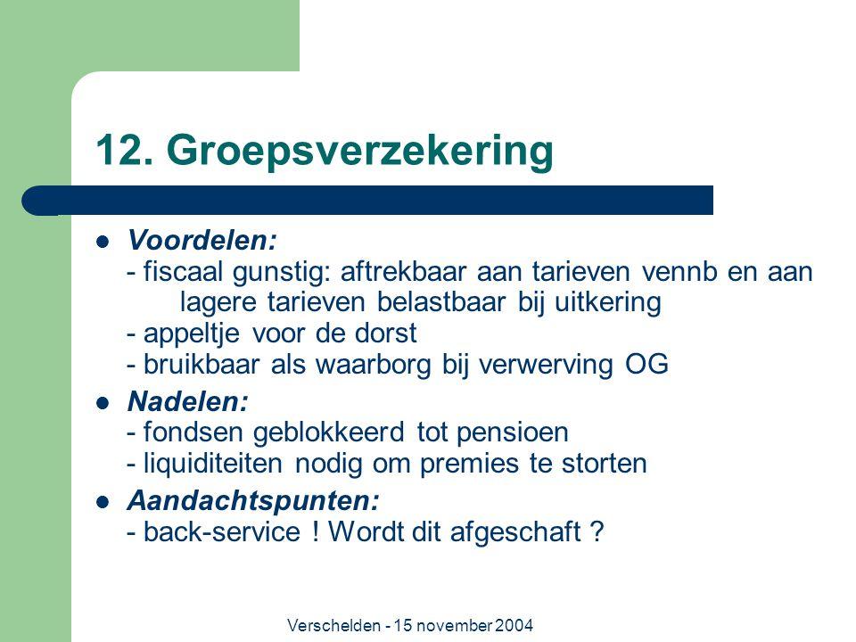 Verschelden - 15 november 2004 12. Groepsverzekering  Voordelen: - fiscaal gunstig: aftrekbaar aan tarieven vennb en aan lagere tarieven belastbaar b