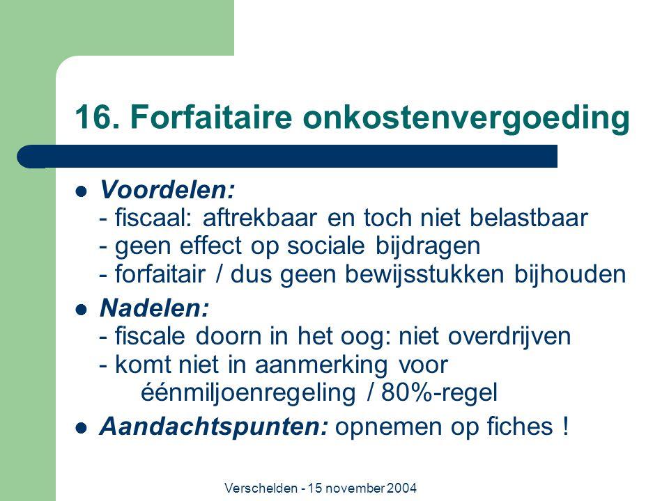 Verschelden - 15 november 2004 16. Forfaitaire onkostenvergoeding  Voordelen: - fiscaal: aftrekbaar en toch niet belastbaar - geen effect op sociale