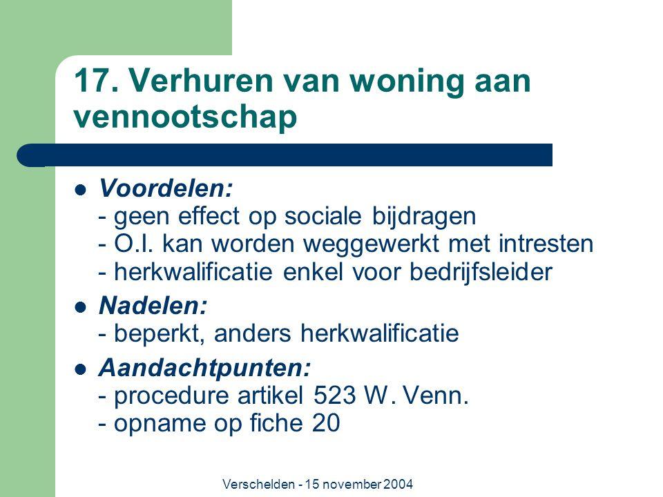 Verschelden - 15 november 2004 17. Verhuren van woning aan vennootschap  Voordelen: - geen effect op sociale bijdragen - O.I. kan worden weggewerkt m