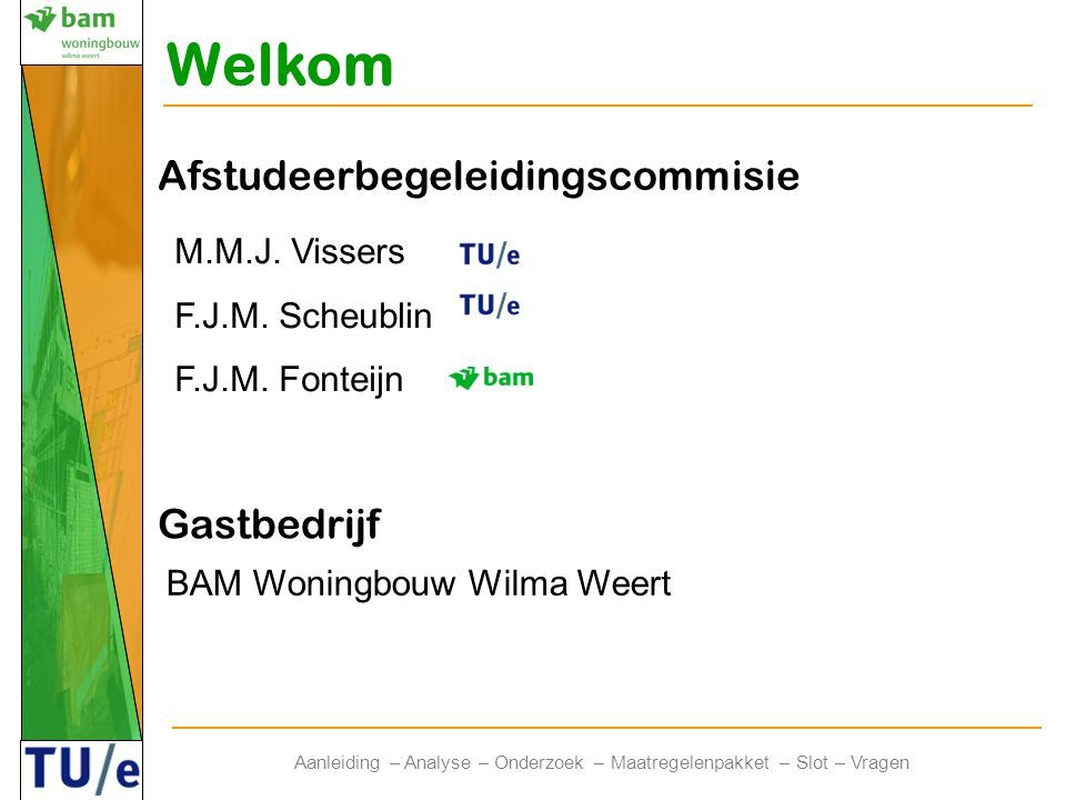 Welkom Afstudeerbegeleidingscommisie M.M.J. Vissers F.J.M. Scheublin F.J.M. Fonteijn Gastbedrijf BAM Woningbouw Wilma Weert Aanleiding – Analyse – Ond