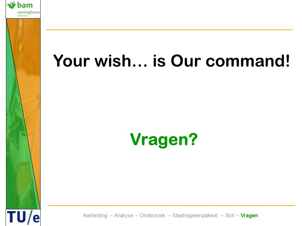 Vragen? Aanleiding – Analyse – Onderzoek – Maatregelenpakket – Slot – Vragen Your wish… is Our command!