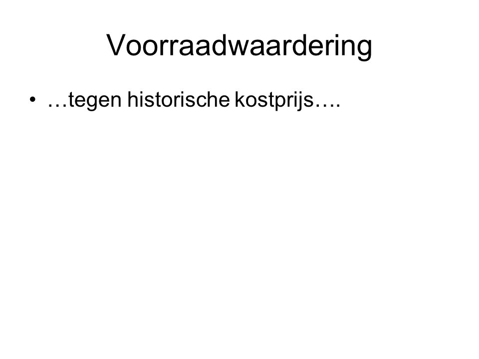 Voorraadwaardering •…tegen historische kostprijs….