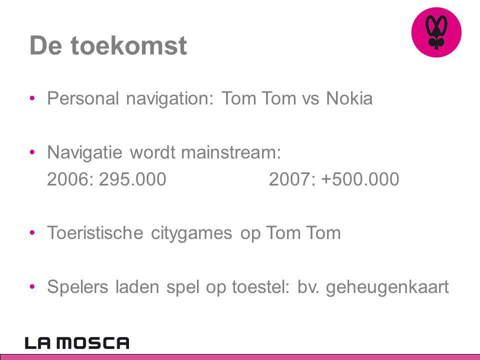 De toekomst •Personal navigation: Tom Tom vs Nokia •Navigatie wordt mainstream: 2006: 295.000 2007: +500.000 •Toeristische citygames op Tom Tom •Spele