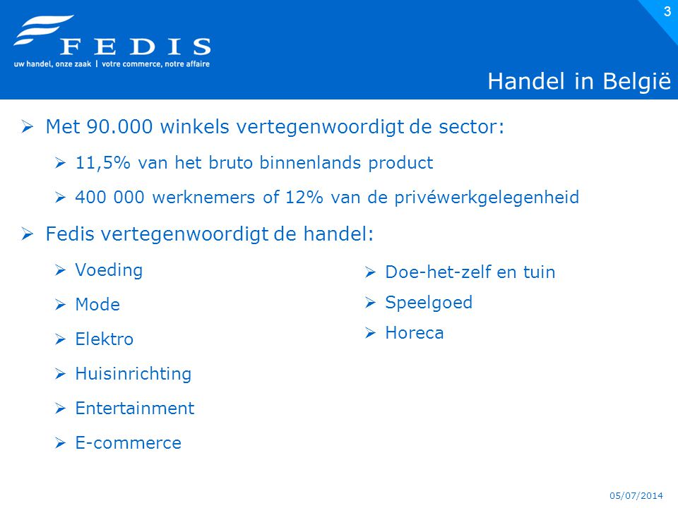 05/07/2014 3 Handel in België  Met 90.000 winkels vertegenwoordigt de sector:  11,5% van het bruto binnenlands product  400 000 werknemers of 12% van de privéwerkgelegenheid  Fedis vertegenwoordigt de handel:  Voeding  Mode  Elektro  Huisinrichting  Entertainment  E-commerce  Doe-het-zelf en tuin  Speelgoed  Horeca