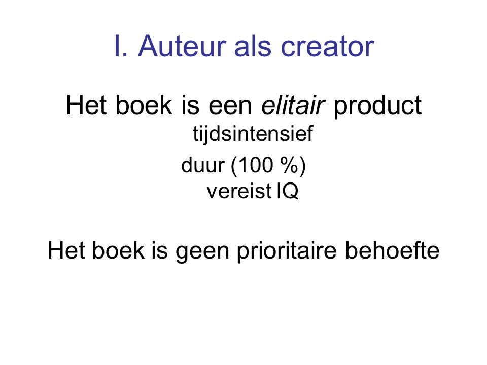 I. Auteur als creator Het boek is een elitair product tijdsintensief duur (100 %) vereist IQ Het boek is geen prioritaire behoefte